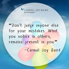 Don't judge anyone else for your mistakes. What you notice in others remains present in you. - Carmel Joy Baird, psychic medium