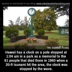 Hawaii has a clock on a pole stopped at 1:04 am in a park as a memorial to the 61 people that died there in 1960 when a 20-ft tsunami hit the area, the clock was stopped by the wave.