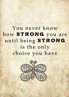 quote you never know how strong you are until being strong is the only choice you have