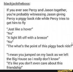 Haha jercy bromance<<< yeah except that Percy HATES flying so it would be more like Jason trying to get Percy to fly with him. Percy Jackson Serie, Percy Jackson Memes, Percy Jackson Books, Percy Jackson Fandom, Percy Jackson Musical, Rick Riordan Series, Rick Riordan Books, Solangelo, Percabeth