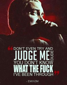 Out of every rapper/singer/artist what you may have, Eminem is the only one that I can relate to. Probably one of my favourite quotes ever.