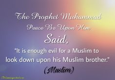 """THE PROPHET MUHAMMAD ( PEACE BE UPON HIM )  SAID,  """"IT IS ENOUGH EVIL FOR A MUSLIM TO LOOK DOWN UPON HIS MUSLIM BROTHER."""" (MUSLIM)"""