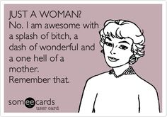 JUST A WOMAN? No. I am awesome with a splash of bitch, a dash of wonderful and a one hell of a mother. Remember that.