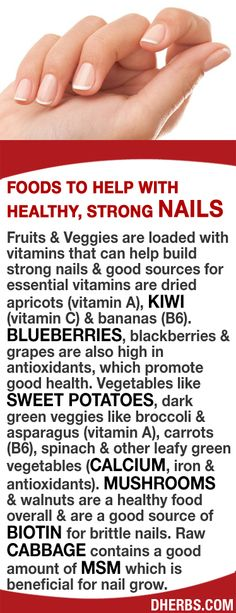 Fruits & Veggies are loaded with vitamins that can help build strong nails. Good sources are dried apricots (vitamin A), kiwi (vitamin C), bananas (B6) blueberries, blackberries & grapes are also high in antioxidants, sweet potatoes, dark green veggies like broccoli & asparagus (vitamin A), carrots (B6), spinach & other leafy green vegetables (calcium, iron & antioxidants), mushrooms & walnuts (Biotin) for brittle nails, Raw cabbage (MSM) which is beneficial for nail grow.