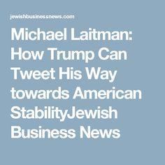 Michael Laitman: How Trump Can Tweet His Way towards American StabilityJewish Business News