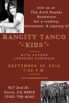 "Join us on 9/30/2016 starting at 7:30 p.m. for a reading, discussion, and signing of Lorraine Rominger's book, ""Rangity Tango Kids"" on growing up as part of a sprawling family on a rural farm in Yolo County. Light refreshments will be served."