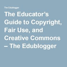The Educator's Guide to Copyright, Fair Use, and Creative Commons – The Edublogger