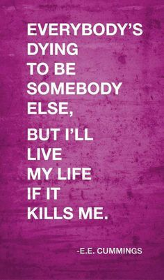 """""""Everybody's dying to be somebody else, but I'll live my life if it kills me.""""  E.E. Cummings"""