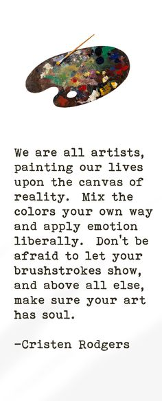 We are all artists, painting our lives upon the canvas of reality. Mix the colors your own way and apply emotion liberally. Don't be afraid to let your brushstrokes show, and about all else, make sure your art has soul.