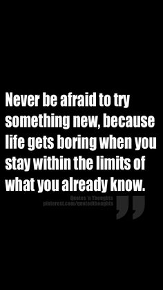 Never be afraid to try something new, because life gets boring when you stay within the limits of what you already know.