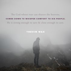 """The God whose roar can shatter the heavens, comes down to whisper comfort to His people. He is strong enough to save and close enough to care."" (Trevin Wax)"