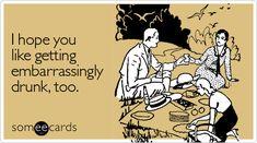 I hope you like getting embarrassingly drunk, too.