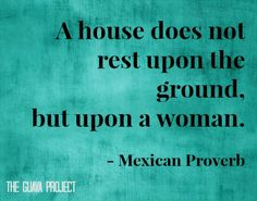 """A house does not rest upon the ground, but upon a woman."" - Mexican Proverb"