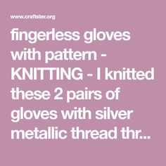 fingerless gloves with pattern - KNITTING - I knitted these 2 pairs of gloves with silver metallic thread through them. The stripped blue and grey pair are the large size. They are also my first