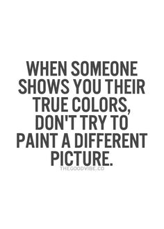 """When someone shows you their true colors, don't try to paint a different picture."" / Words to Live By / Wisdom Inspirational Quotes Pictures, Great Quotes, Quotes To Live By, Sensible Quotes, Break Up Quotes, Quotable Quotes, True Quotes, Motivational Quotes, True Colors Quotes"