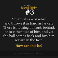 A man takes a baseball and throws it as hard as he can. There is nothing in front, behind, or to either side of him, and yet the ball comes back and hits him square in the face. How can this be?