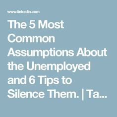 The 5 Most Common Assumptions About the Unemployed and 6 Tips to Silence Them.   Tara Mapes   LinkedIn