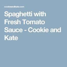 Spaghetti with Fresh Tomato Sauce - Cookie and Kate