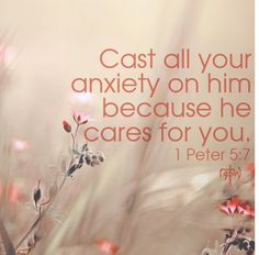 1 Peter 5:7 ~ Cast all your anxiety on Him because he cares for you....