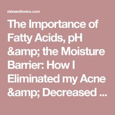 The Importance of Fatty Acids, pH & the Moisture Barrier: How I Eliminated my Acne & Decreased my Skin Sensitivity