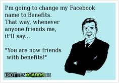 I'm going to change my Facebook  name to Benefits.  That way, whenever  anyone friends me,  it'll say...   You are now friends  with benefits!
