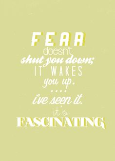 Fear doesn't shut you down; it wakes you up. I've seen it. It's fascinating.