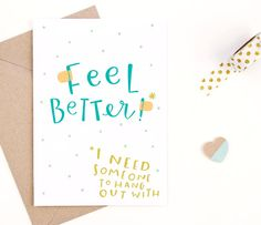 I really need you to get better already...  ----- the card ------  outside: feel better!* *i need someone to hang out with  inside: blank for