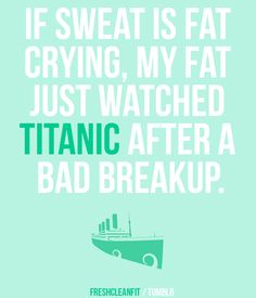 Runner Things #613: If sweat is fat crying, my fat just watched Titanic after a bad break up.