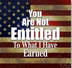 You are not entitled to what I've earned.