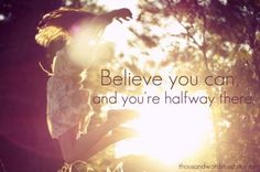 believe you can and you're halfway there <3