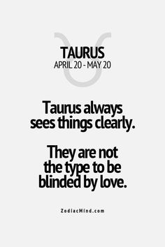 Taurus always see things clearly. They are not the type to be blinded by love