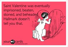 Saint Valentine was eventually imprisoned, beaten, stoned, and beheaded. Hallmark doesn't tell you that.