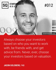 Always choose your investors based on who you want to work with, be friends with, and get advice from. Never, ever, choose your investors ba...