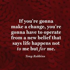 If you're gonna make a change, you're gonna have to operate from a new belief that says life happens not <i>to</i> me but <i>for</i> me. — Tony Robbins
