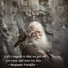 We get old too soon, and wise too late. -- Benjamin Franklin
