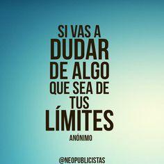 Si vas a dudar de algo que sea de tus límites ! Todo es posible