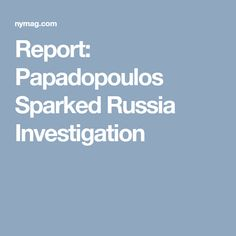 Report: Papadopoulos, Not Dossier, Sparked Russia Investigation Unintended Consequences, Keep It To Yourself, Set You Free, Investigations, Cool Words, Russia, Knowledge, Wine Rooms, Lunch