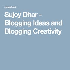 Sujoy Dhar - Blogging Ideas and Blogging Creativity
