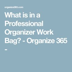 What is in a Professional Organizer Work Bag? - Organize 365 -