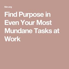 Find Purpose in Even Your Most Mundane Tasks at Work