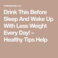 Drink This Before Sleep And Wake Up With Less Weight Every Day! – Healthy Tips Help