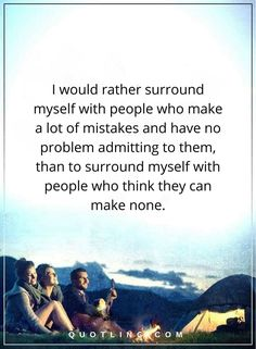 Life Lessons   I would rather surround myself with people who make a lot of mistakes and have no problem admitting to them, than to surround myself with people who think they can make none.