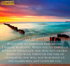 Isaiah 43:2. When you go through deep waters...I will be with you...