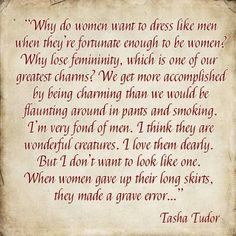 Tasha Tudor on women's clothing.~ This made me smile; I don't plan on giving up pants, however. ( : I agree with the spirit of what Tasha was saying here. Great Quotes, Inspirational Quotes, Proverbs 31, True Beauty, Make Me Smile, Wise Words, Favorite Quotes, Feminine, Wisdom
