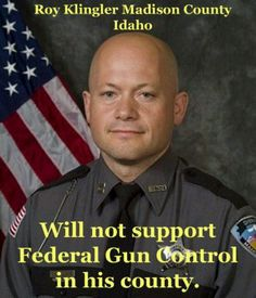 Roy Klingler Madison County Idaho - Will not support Federal Gun Control in his county.