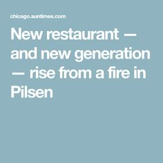 New restaurant — and new generation — rise from a fire in Pilsen