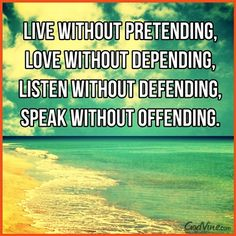 Live without pretending, Love without depending, Listen without defending,  Speak without offending. Warrior from War Room by Steven Curtis Chapman