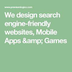 We design search engine-friendly websites, Mobile Apps & Games