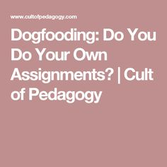 Dogfooding: Do You Do Your Own Assignments? | Cult of Pedagogy