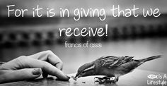 For it is in giving that we receive! ~ St. Francis of Assisi